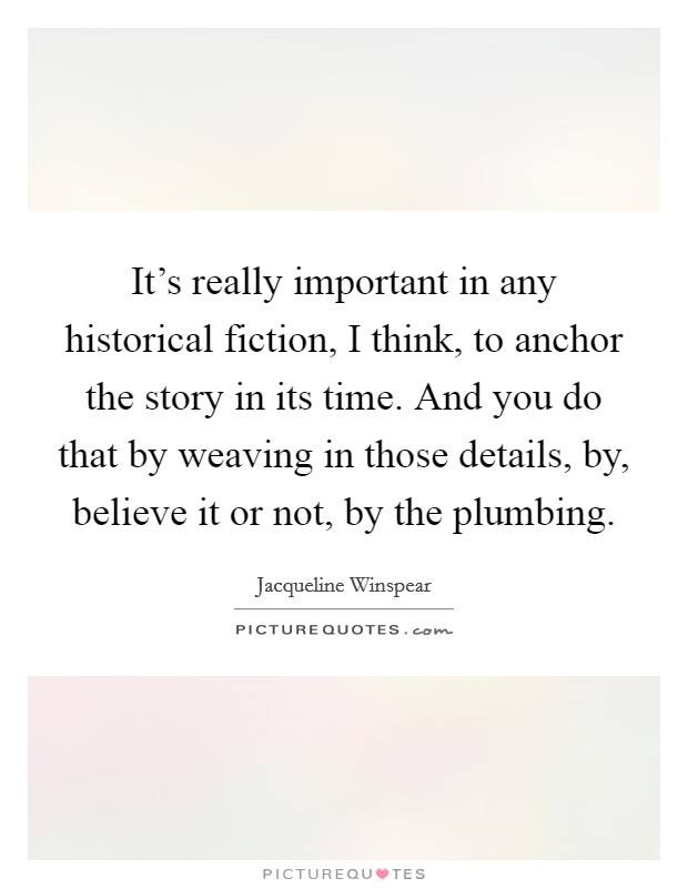 It's really important in any historical fiction, I think, to anchor the story in its time. And you do that by weaving in those details, by, believe it or not, by the plumbing Picture Quote #1