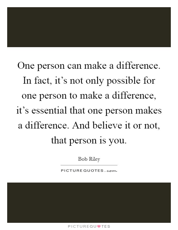 One person can make a difference. In fact, it's not only possible for one person to make a difference, it's essential that one person makes a difference. And believe it or not, that person is you Picture Quote #1