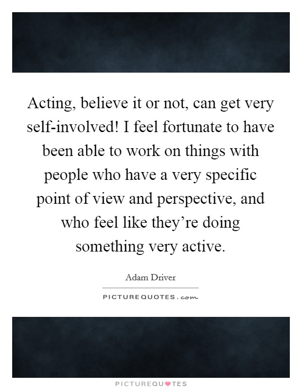 Acting, believe it or not, can get very self-involved! I feel fortunate to have been able to work on things with people who have a very specific point of view and perspective, and who feel like they're doing something very active Picture Quote #1