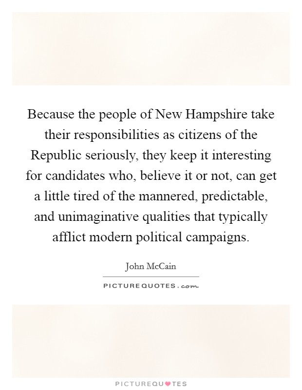 Because the people of New Hampshire take their responsibilities as citizens of the Republic seriously, they keep it interesting for candidates who, believe it or not, can get a little tired of the mannered, predictable, and unimaginative qualities that typically afflict modern political campaigns Picture Quote #1