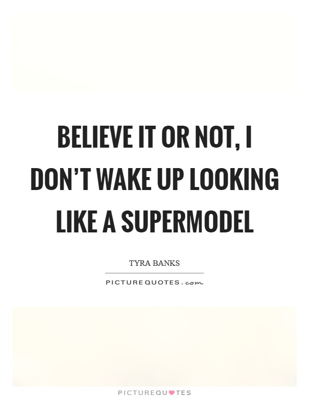 Believe it or not, I don't wake up looking like a supermodel Picture Quote #1