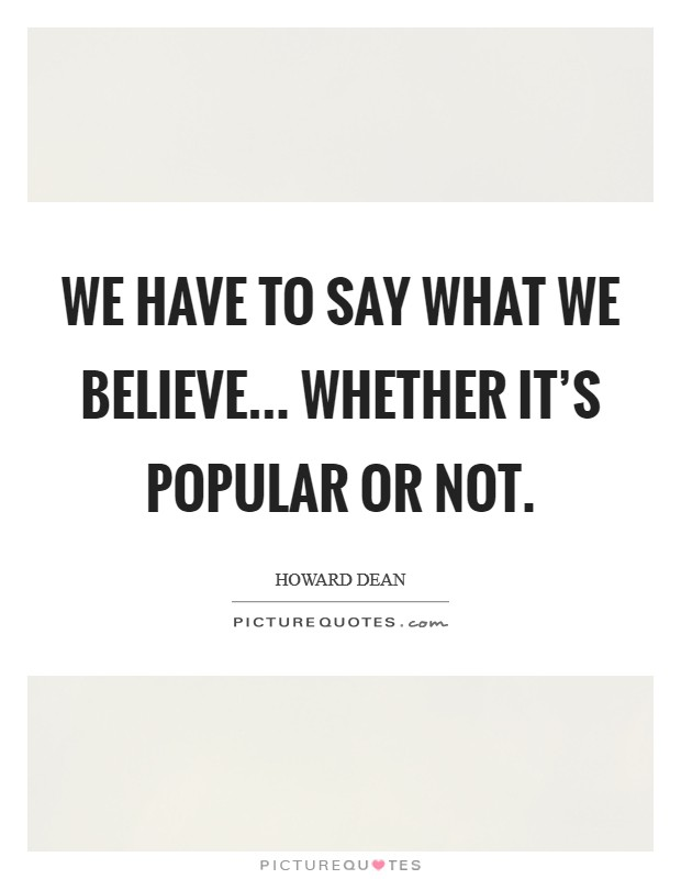 We have to say what we believe... whether it's popular or not Picture Quote #1
