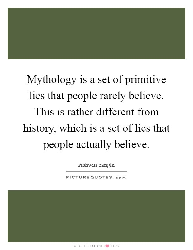 Mythology is a set of primitive lies that people rarely believe. This is rather different from history, which is a set of lies that people actually believe Picture Quote #1