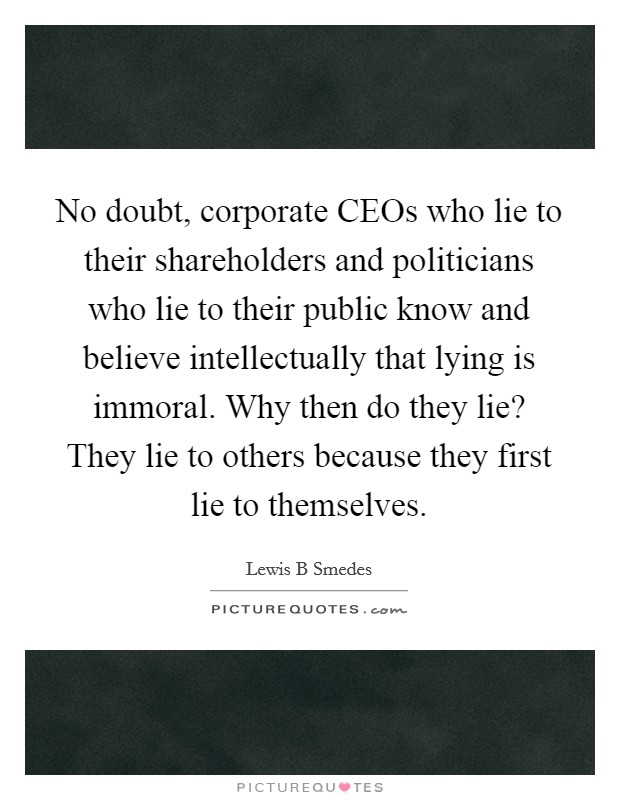 No doubt, corporate CEOs who lie to their shareholders and politicians who lie to their public know and believe intellectually that lying is immoral. Why then do they lie? They lie to others because they first lie to themselves Picture Quote #1