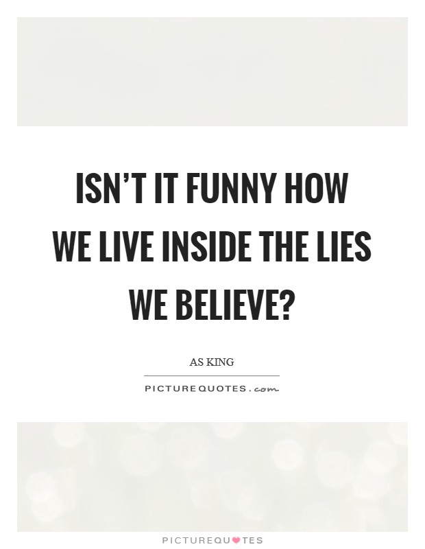 Isn't it funny how we live inside the lies we believe? Picture Quote #1