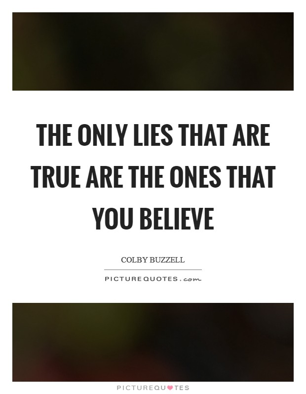 The only lies that are true are the ones that you believe Picture Quote #1
