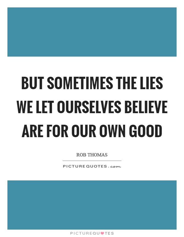 But sometimes the lies we let ourselves believe are for our own good Picture Quote #1