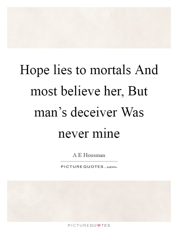 Hope lies to mortals And most believe her, But man's deceiver Was never mine Picture Quote #1