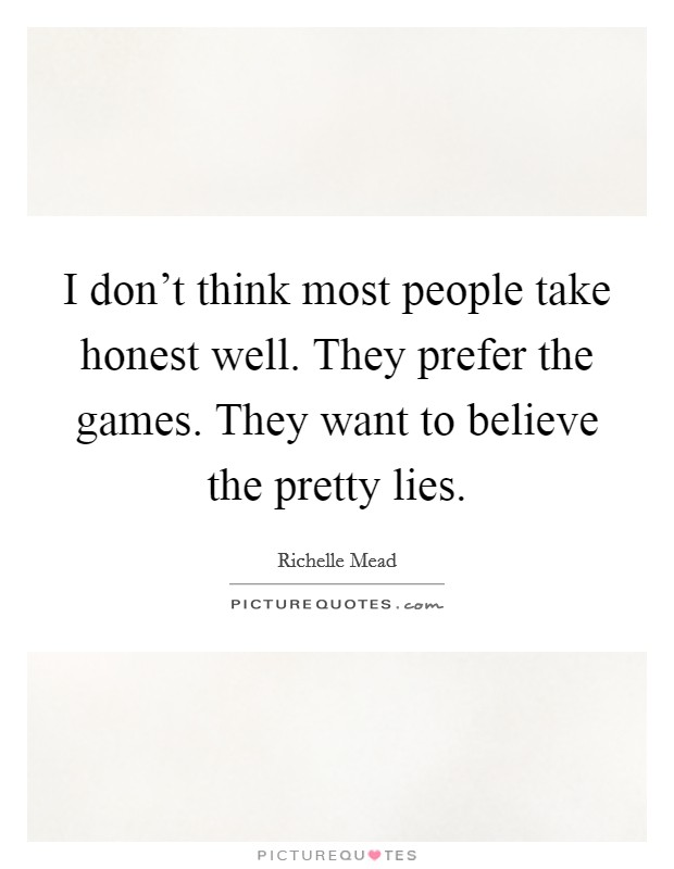 I don't think most people take honest well. They prefer the games. They want to believe the pretty lies Picture Quote #1