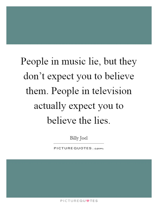 People in music lie, but they don't expect you to believe them. People in television actually expect you to believe the lies Picture Quote #1