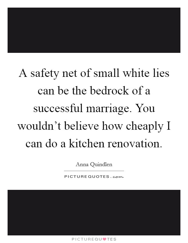 A safety net of small white lies can be the bedrock of a successful marriage. You wouldn't believe how cheaply I can do a kitchen renovation Picture Quote #1