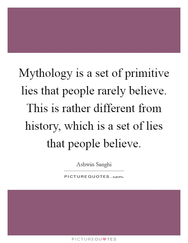 Mythology is a set of primitive lies that people rarely believe. This is rather different from history, which is a set of lies that people believe Picture Quote #1