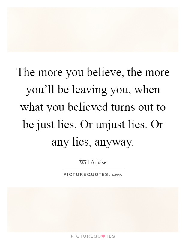 The more you believe, the more you'll be leaving you, when what you believed turns out to be just lies. Or unjust lies. Or any lies, anyway Picture Quote #1