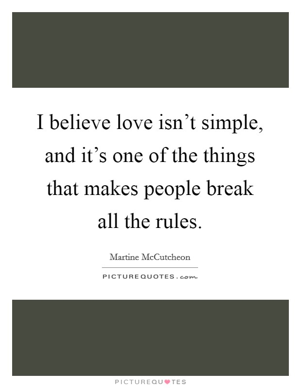 I believe love isn't simple, and it's one of the things that makes people break all the rules Picture Quote #1