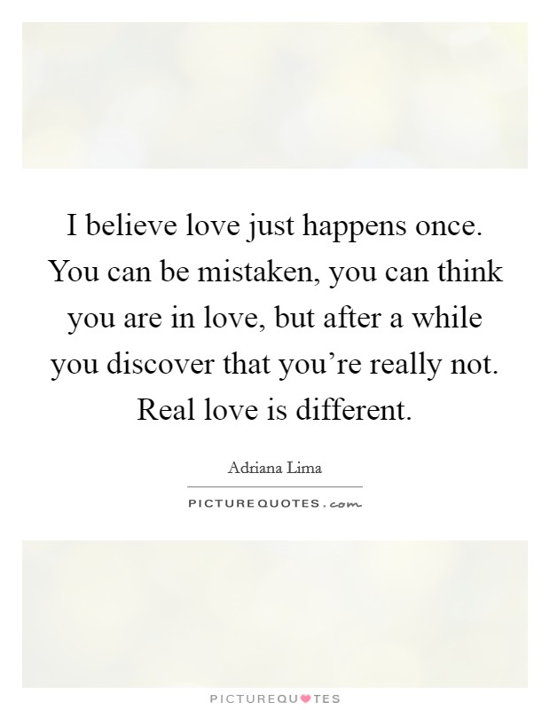 I believe love just happens once. You can be mistaken, you can think you are in love, but after a while you discover that you're really not. Real love is different Picture Quote #1