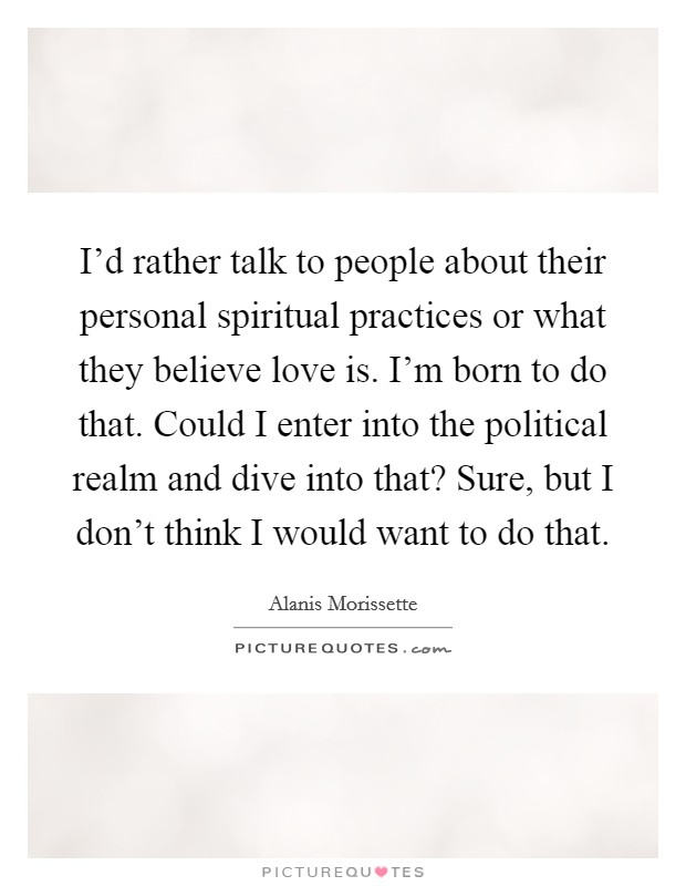 I'd rather talk to people about their personal spiritual practices or what they believe love is. I'm born to do that. Could I enter into the political realm and dive into that? Sure, but I don't think I would want to do that Picture Quote #1