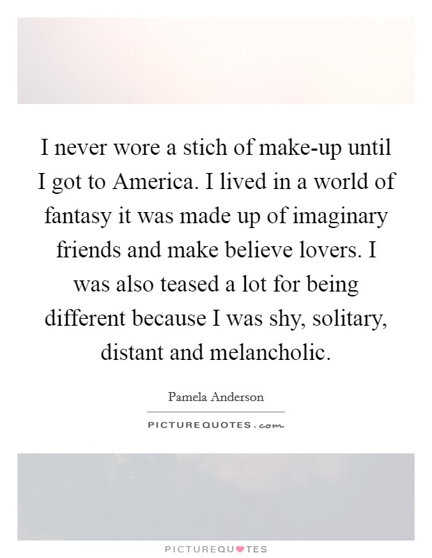 I never wore a stich of make-up until I got to America. I lived in a world of fantasy it was made up of imaginary friends and make believe lovers. I was also teased a lot for being different because I was shy, solitary, distant and melancholic Picture Quote #1
