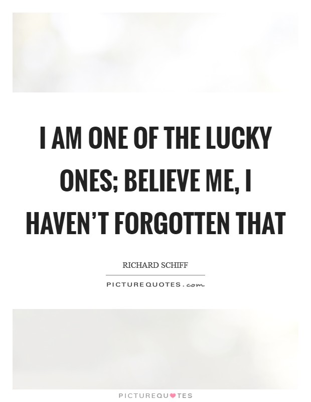 I am one of the lucky ones; believe me, I haven't forgotten that Picture Quote #1