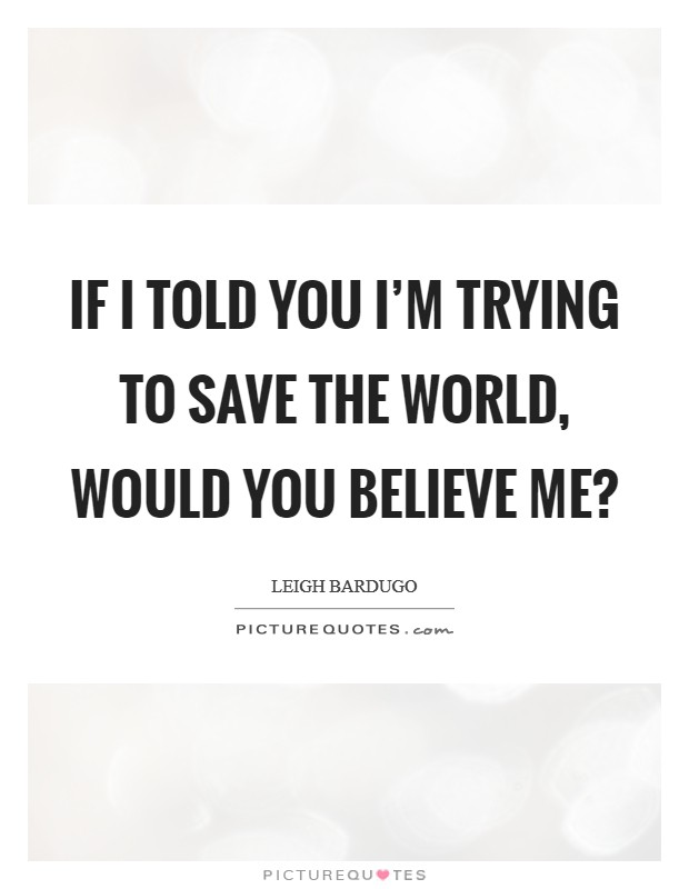 If I told you I'm trying to save the world, would you believe me? Picture Quote #1
