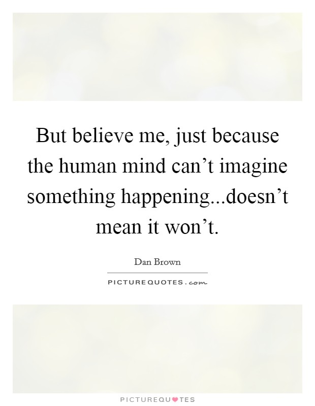 But believe me, just because the human mind can't imagine something happening...doesn't mean it won't Picture Quote #1
