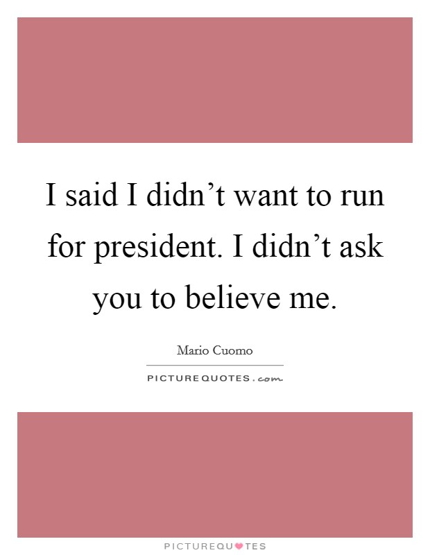 I said I didn't want to run for president. I didn't ask you to believe me Picture Quote #1