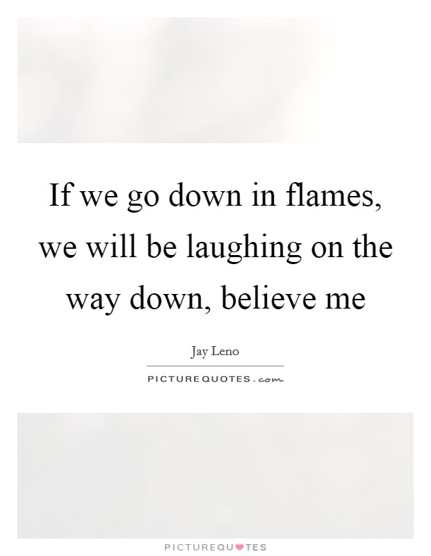 If we go down in flames, we will be laughing on the way down, believe me Picture Quote #1