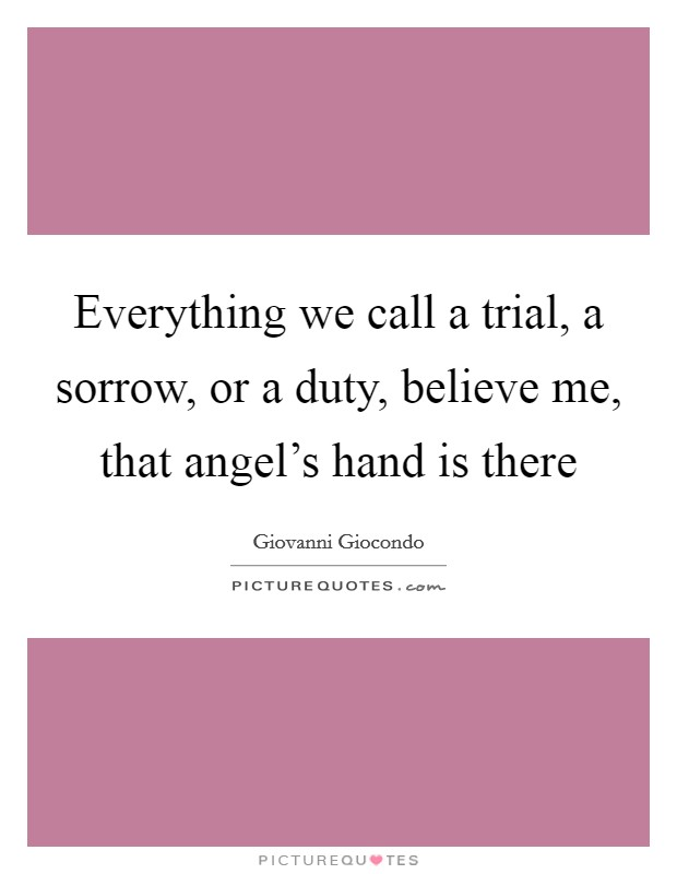 Everything we call a trial, a sorrow, or a duty, believe me, that angel's hand is there Picture Quote #1