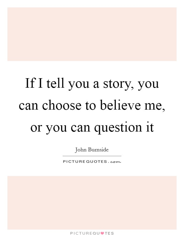 If I tell you a story, you can choose to believe me, or you can question it Picture Quote #1