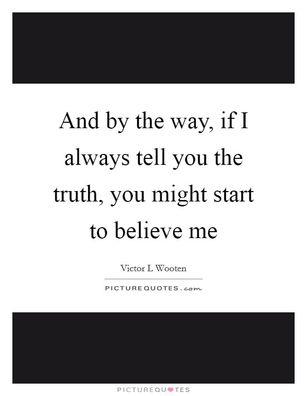 And by the way, if I always tell you the truth, you might start to believe me Picture Quote #1