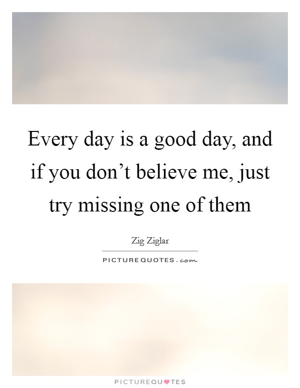 Every day is a good day, and if you don't believe me, just try missing one of them Picture Quote #1