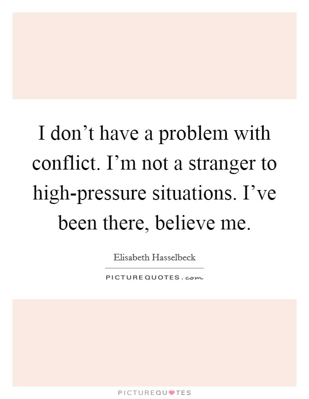 I don't have a problem with conflict. I'm not a stranger to high-pressure situations. I've been there, believe me Picture Quote #1