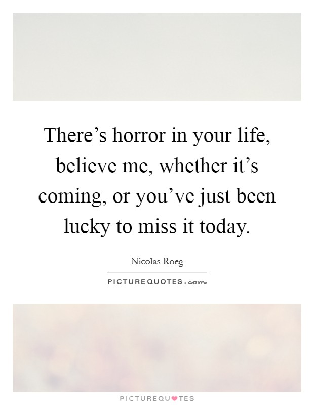 There's horror in your life, believe me, whether it's coming, or you've just been lucky to miss it today Picture Quote #1
