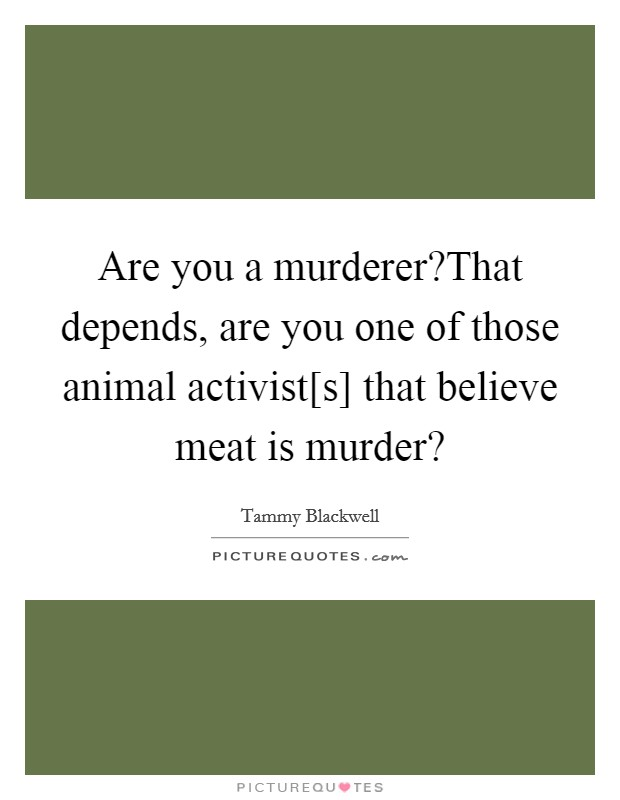 Are you a murderer?That depends, are you one of those animal activist[s] that believe meat is murder? Picture Quote #1