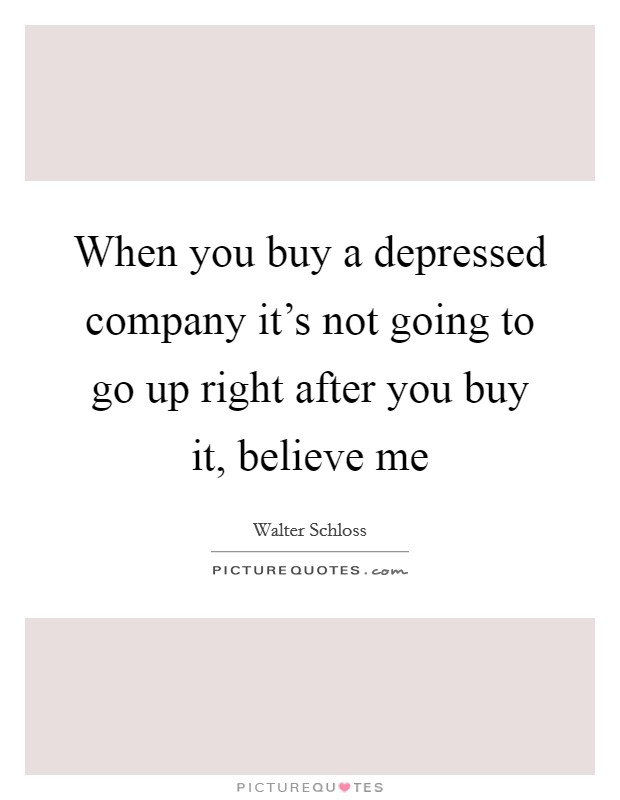 When you buy a depressed company it's not going to go up right after you buy it, believe me Picture Quote #1