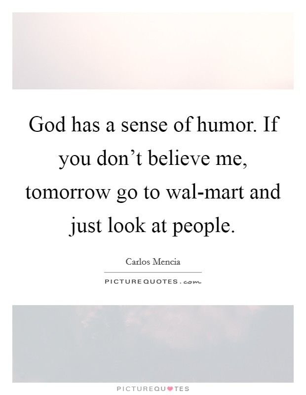 God has a sense of humor. If you don't believe me, tomorrow go to wal-mart and just look at people Picture Quote #1