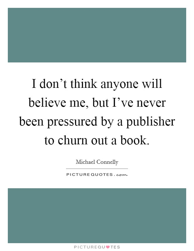 I don't think anyone will believe me, but I've never been pressured by a publisher to churn out a book Picture Quote #1