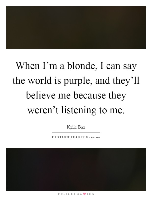 When I'm a blonde, I can say the world is purple, and they'll believe me because they weren't listening to me. Picture Quote #1