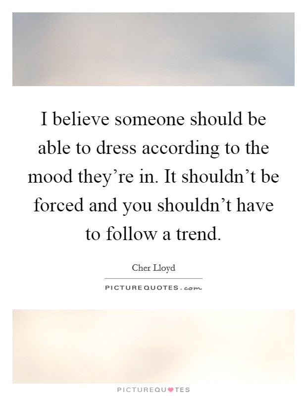 I believe someone should be able to dress according to the mood they're in. It shouldn't be forced and you shouldn't have to follow a trend Picture Quote #1