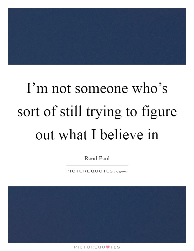 I'm not someone who's sort of still trying to figure out what I believe in Picture Quote #1