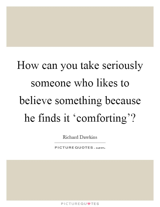 How can you take seriously someone who likes to believe something because he finds it 'comforting'? Picture Quote #1