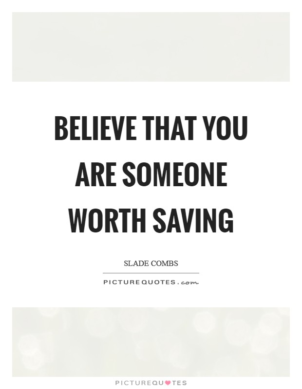 Believe that you are someone worth saving Picture Quote #1
