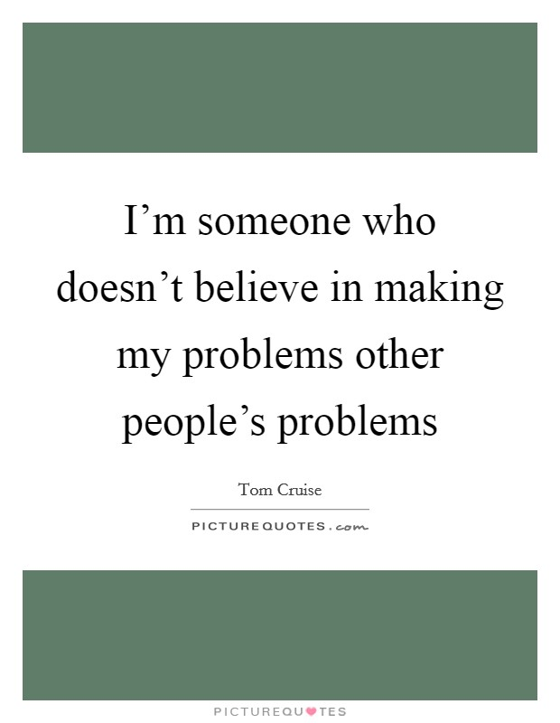 I'm someone who doesn't believe in making my problems other people's problems Picture Quote #1