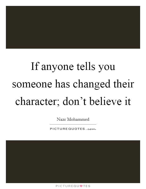 If anyone tells you someone has changed their character; don't believe it Picture Quote #1
