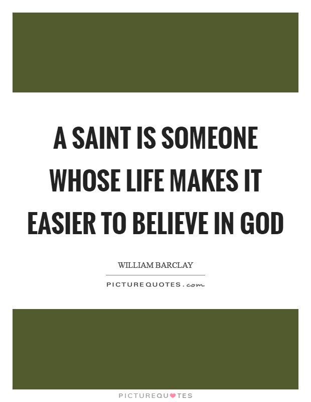 A saint is someone whose life makes it easier to believe in God Picture Quote #1