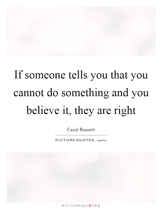 If someone tells you that you cannot do something and you believe it, they are right Picture Quote #1