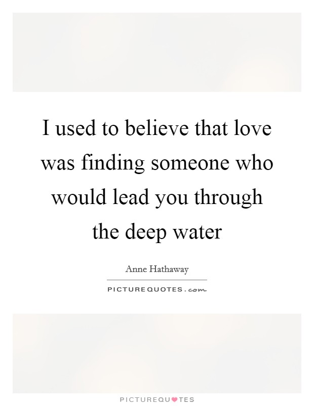I used to believe that love was finding someone who would lead you through the deep water Picture Quote #1