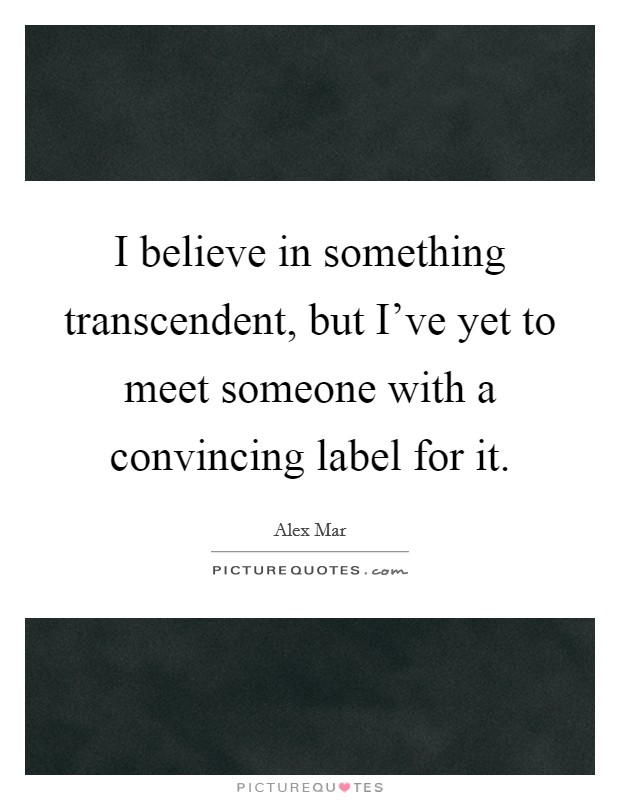 I believe in something transcendent, but I've yet to meet someone with a convincing label for it Picture Quote #1