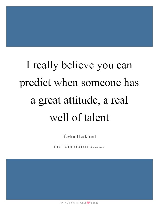 I really believe you can predict when someone has a great attitude, a real well of talent Picture Quote #1