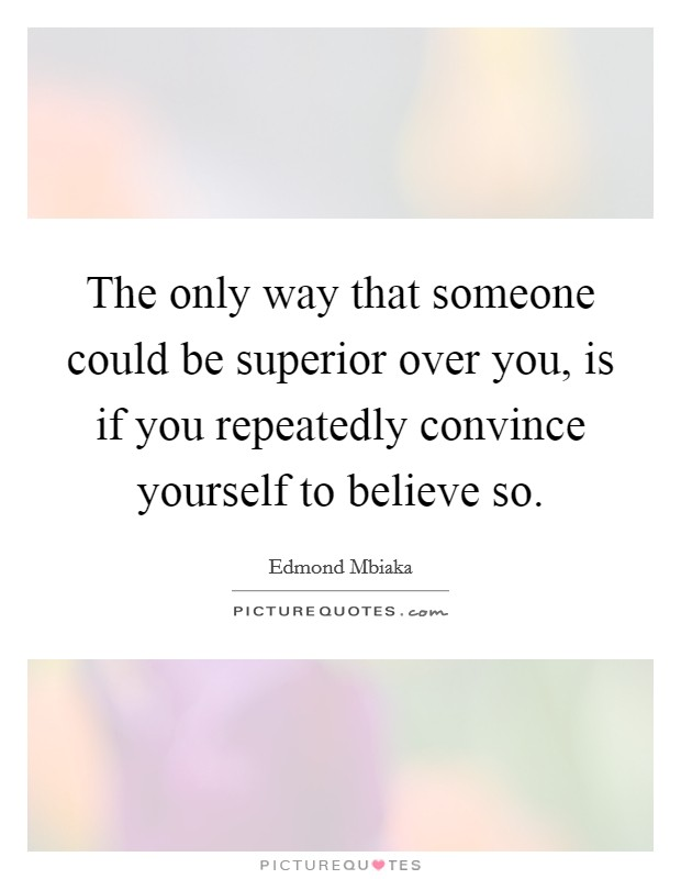 The only way that someone could be superior over you, is if you repeatedly convince yourself to believe so Picture Quote #1