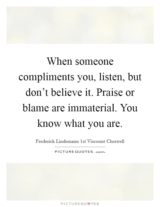 When someone compliments you, listen, but don't believe it. Praise or blame are immaterial. You know what you are Picture Quote #1